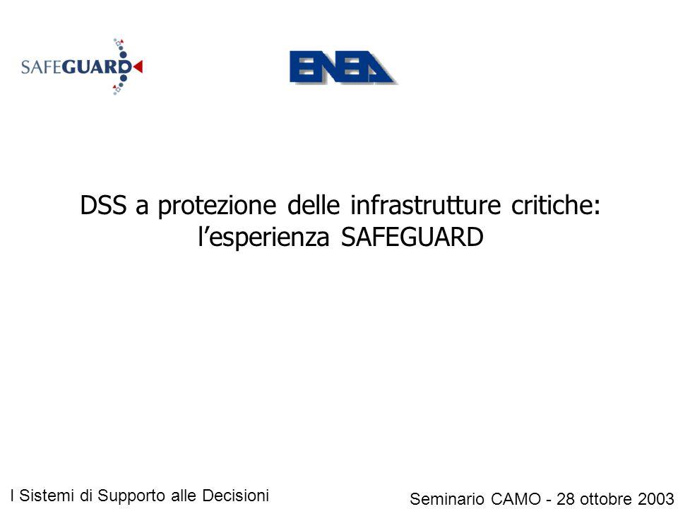 DSS a protezione delle infrastrutture critiche: l'esperienza SAFEGUARD Seminario CAMO - 28 ottobre 2003 I Sistemi di Supporto alle Decisioni