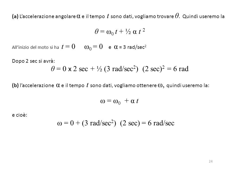 24 (a) L'accelerazione angolare α e il tempo t sono dati, vogliamo trovare θ. Quindi useremo la θ = ω 0 t + ½ α t 2 All'inizio del moto si ha t = 0 ω