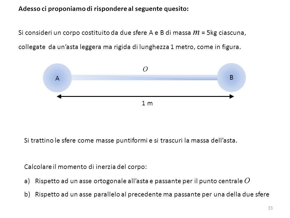 33 Adesso ci proponiamo di rispondere al seguente quesito: Si consideri un corpo costituito da due sfere A e B di massa m = 5kg ciascuna, collegate da