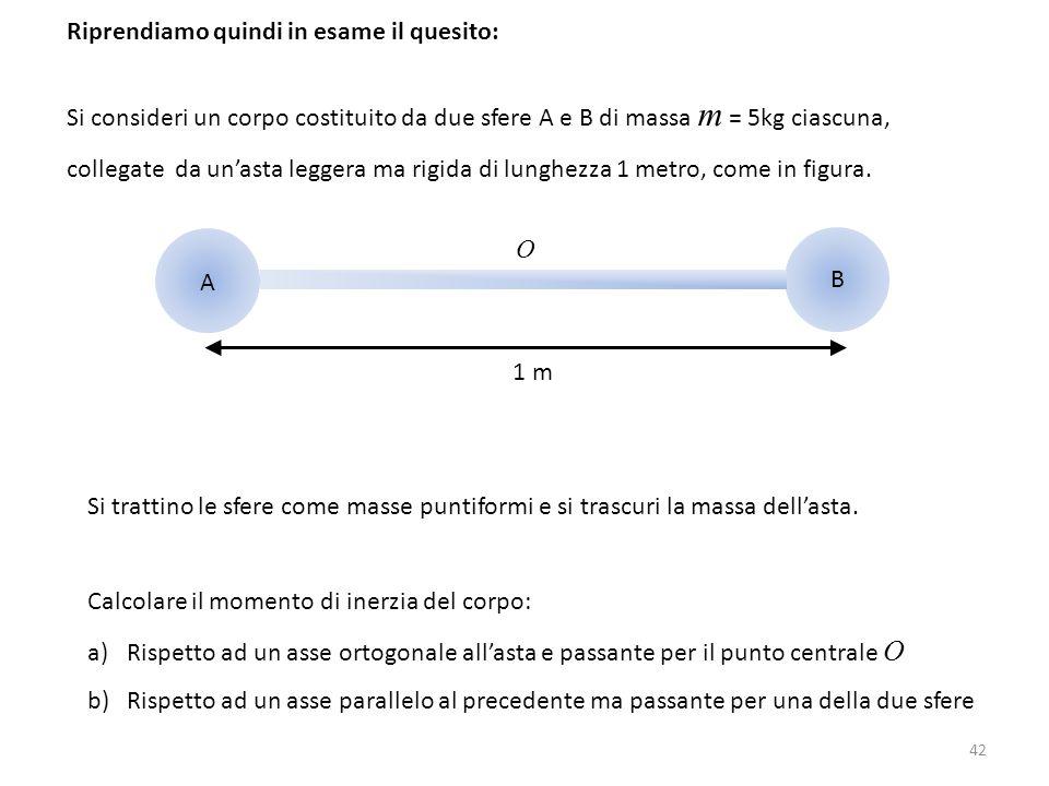 42 Riprendiamo quindi in esame il quesito: Si consideri un corpo costituito da due sfere A e B di massa m = 5kg ciascuna, collegate da un'asta leggera
