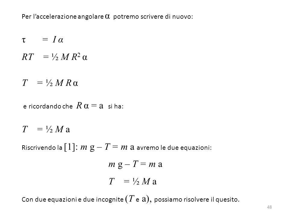 48 Per l'accelerazione angolare α potremo scrivere di nuovo: τ = I α RT = ½ M R 2 α T = ½ M R α e ricordando che R α = a si ha: T = ½ M a Riscrivendo