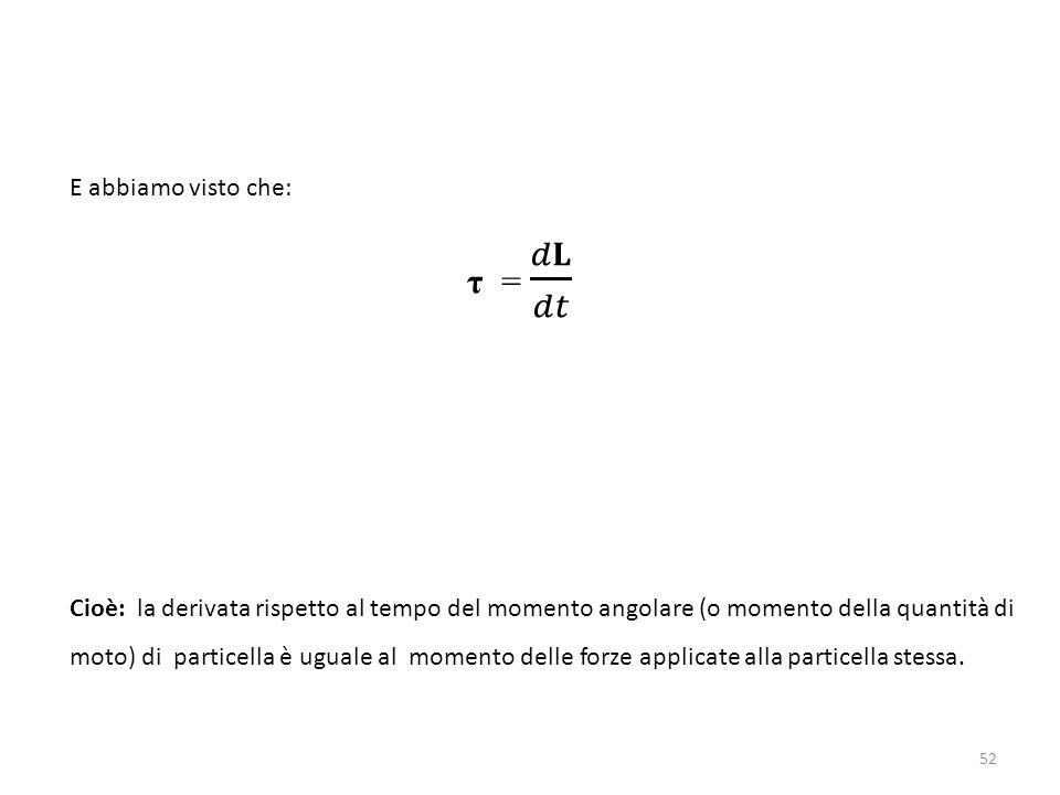 Cioè: la derivata rispetto al tempo del momento angolare (o momento della quantità di moto) di particella è uguale al momento delle forze applicate al