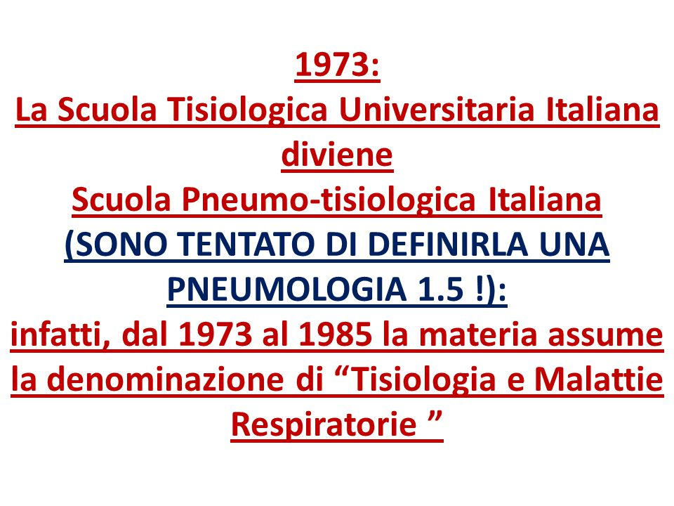 1973: La Scuola Tisiologica Universitaria Italiana diviene Scuola Pneumo-tisiologica Italiana (SONO TENTATO DI DEFINIRLA UNA PNEUMOLOGIA 1.5 !): infat