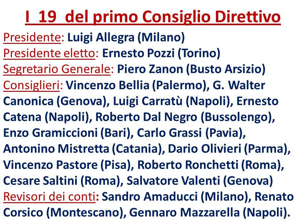 I 19 del primo Consiglio Direttivo Presidente: Luigi Allegra (Milano) Presidente eletto: Ernesto Pozzi (Torino) Segretario Generale: Piero Zanon (Bust