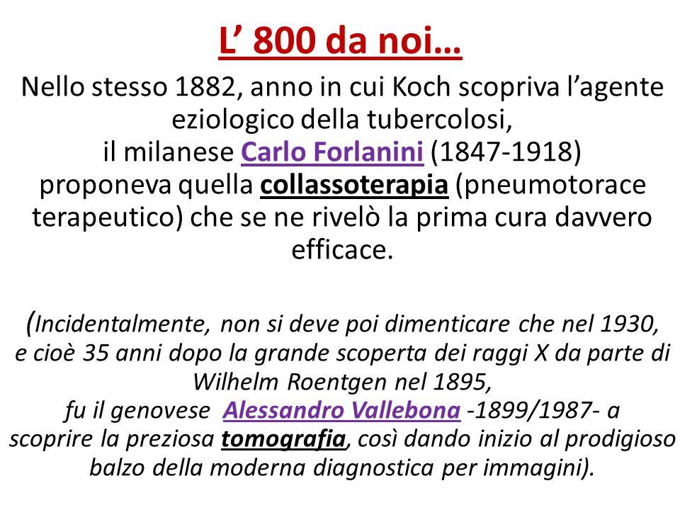 L' 800 da noi… Nello stesso 1882, anno in cui Koch scopriva l'agente eziologico della tubercolosi, il milanese Carlo Forlanini (1847-1918) proponeva q