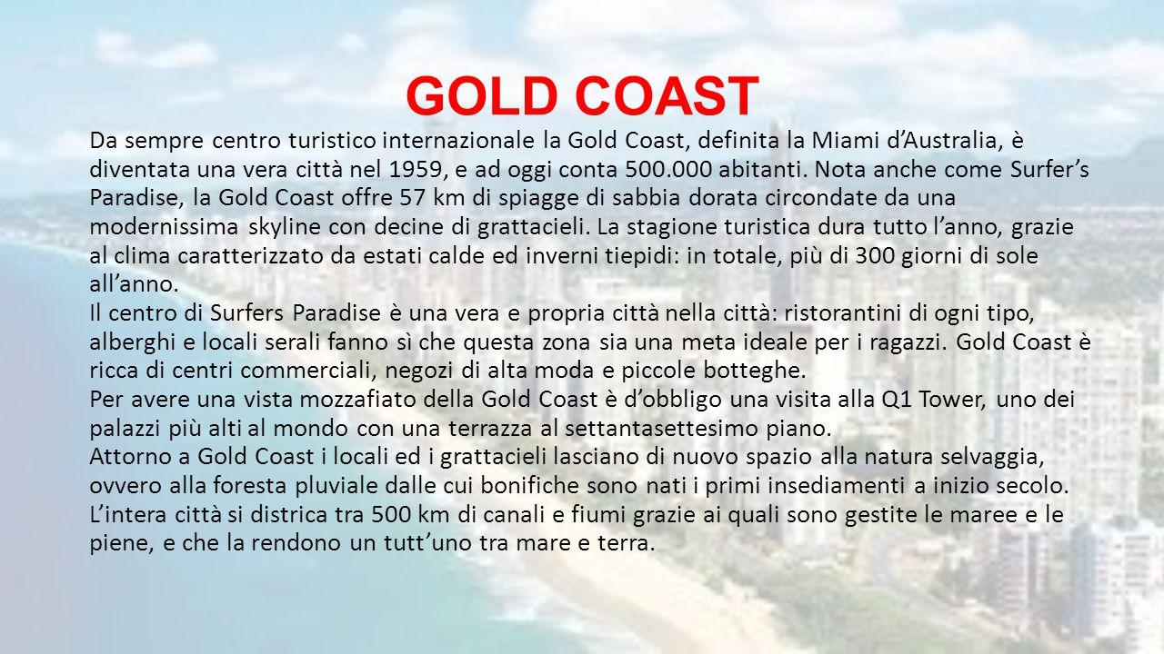 GOLD COAST Da sempre centro turistico internazionale la Gold Coast, definita la Miami d'Australia, è diventata una vera città nel 1959, e ad oggi cont