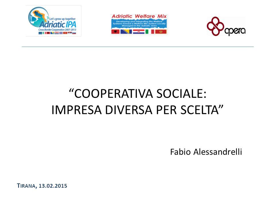 """COOPERATIVA SOCIALE: IMPRESA DIVERSA PER SCELTA"" Fabio Alessandrelli T IRANA, 13.02.2015"
