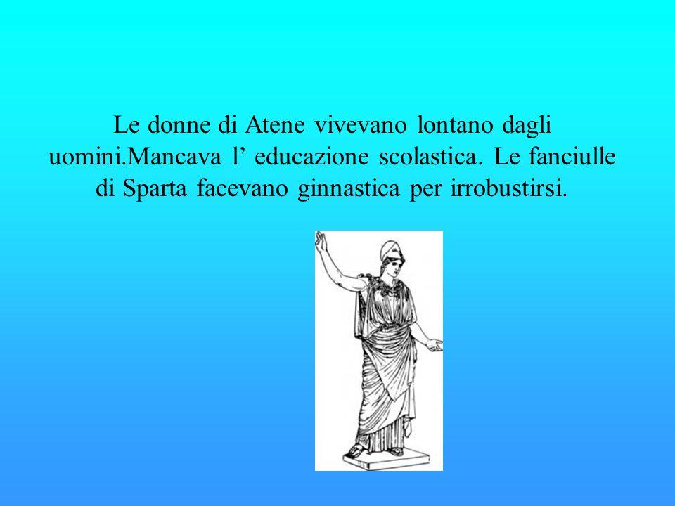Le donne di Atene vivevano lontano dagli uomini.Mancava l' educazione scolastica. Le fanciulle di Sparta facevano ginnastica per irrobustirsi.