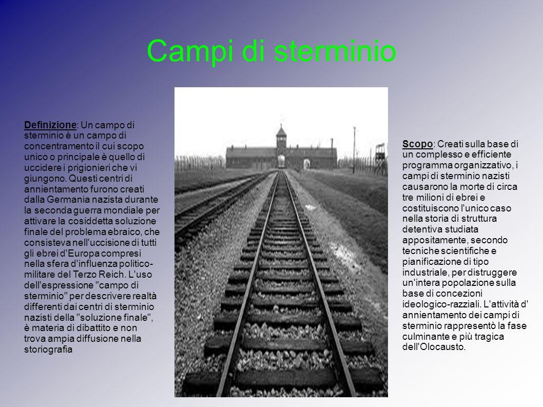 Campi di sterminio Definizione: Un campo di sterminio è un campo di concentramento il cui scopo unico o principale è quello di uccidere i prigionieri