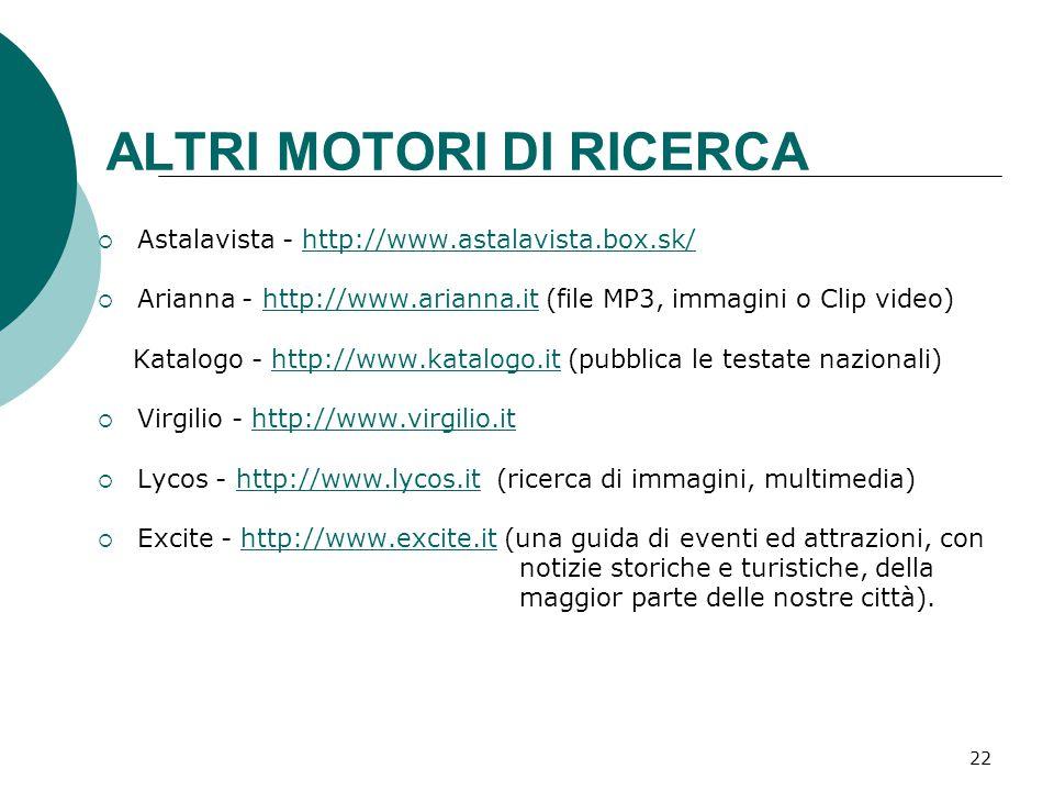 22  Astalavista - http://www.astalavista.box.sk/http://www.astalavista.box.sk/  Arianna - http://www.arianna.it (file MP3, immagini o Clip video)http://www.arianna.it Katalogo - http://www.katalogo.it (pubblica le testate nazionali)http://www.katalogo.it  Virgilio - http://www.virgilio.ithttp://www.virgilio.it  Lycos - http://www.lycos.it (ricerca di immagini, multimedia)http://www.lycos.it  Excite - http://www.excite.it (una guida di eventi ed attrazioni, conhttp://www.excite.it notizie storiche e turistiche, della maggior parte delle nostre città).
