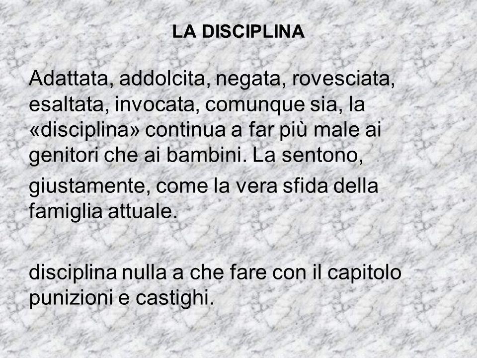 LA DISCIPLINA Adattata, addolcita, negata, rovesciata, esaltata, invocata, comunque sia, la «disciplina» continua a far più male ai genitori che ai ba