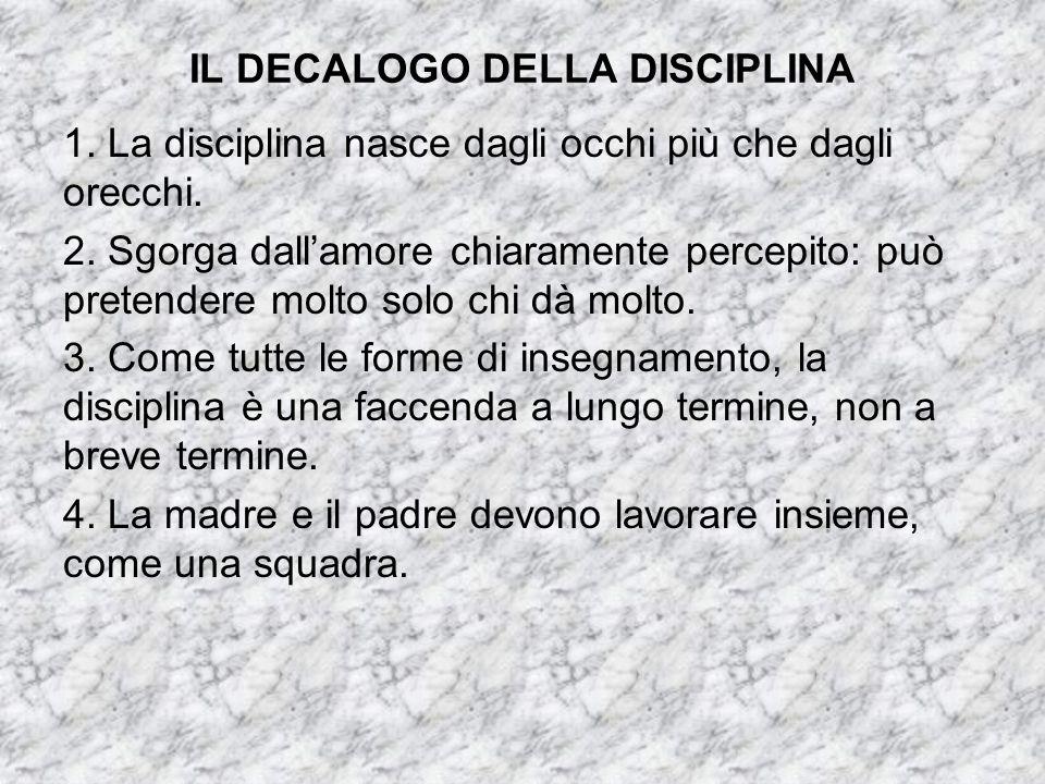 IL DECALOGO DELLA DISCIPLINA 1. La disciplina nasce dagli occhi più che dagli orecchi. 2. Sgorga dall'amore chiaramente percepito: può pretendere molt