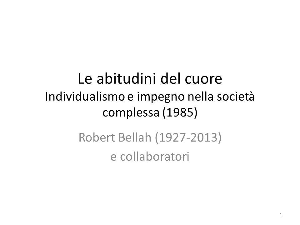 Le abitudini del cuore Individualismo e impegno nella società complessa (1985) Robert Bellah (1927-2013) e collaboratori 1