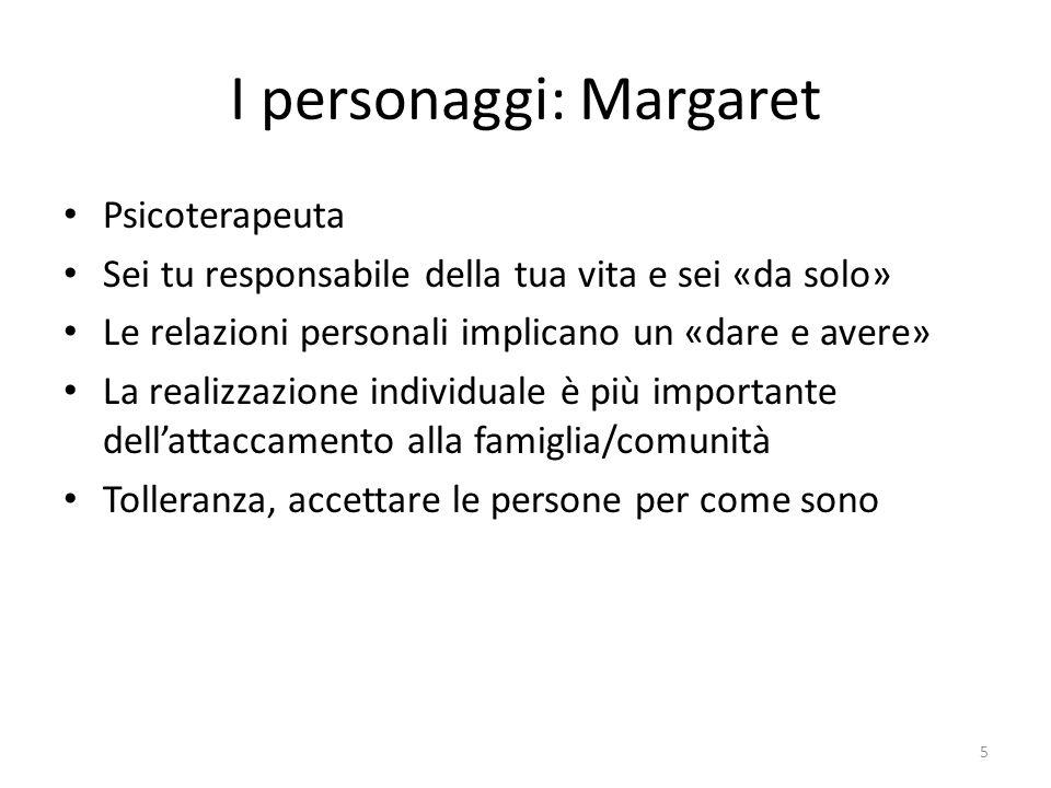 I personaggi: Margaret Psicoterapeuta Sei tu responsabile della tua vita e sei «da solo» Le relazioni personali implicano un «dare e avere» La realizz