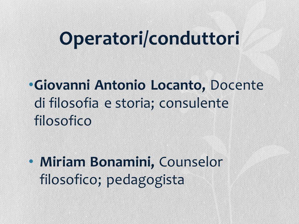 Operatori/conduttori Giovanni Antonio Locanto, Docente di filosofia e storia; consulente filosofico Miriam Bonamini, Counselor filosofico; pedagogista