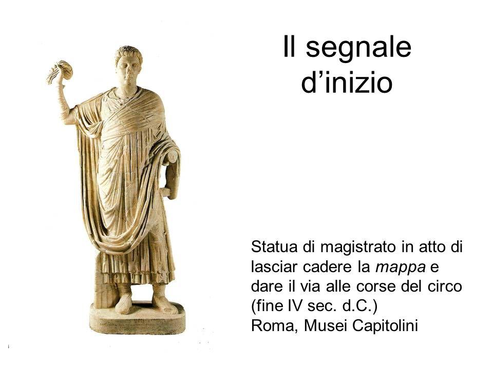Il segnale d'inizio Statua di magistrato in atto di lasciar cadere la mappa e dare il via alle corse del circo (fine IV sec. d.C.) Roma, Musei Capitol