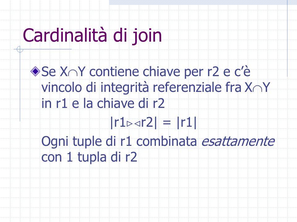 Cardinalità di join Se X  Y contiene chiave per r2 e c'è vincolo di integrità referenziale fra X  Y in r1 e la chiave di r2 |r1  r2| = |r1| Ogni t