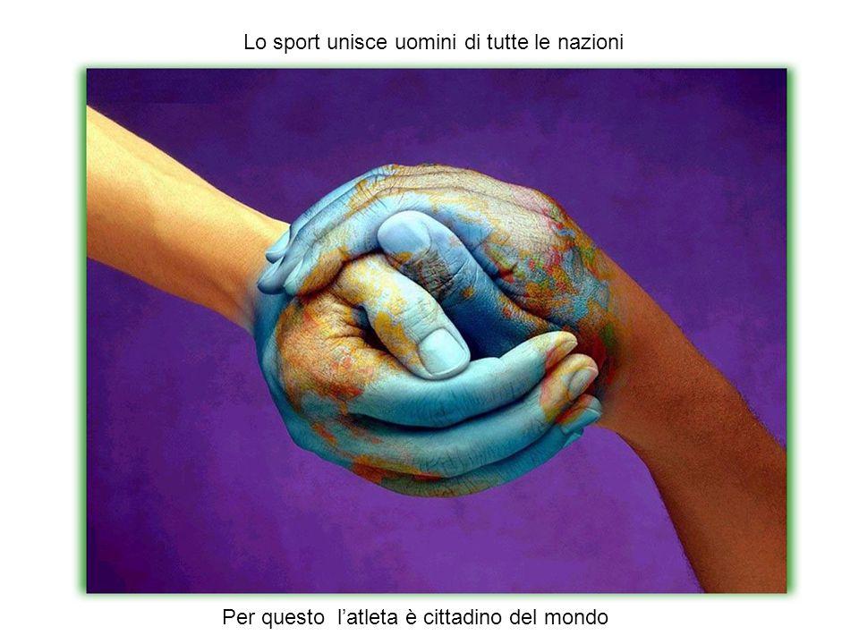 Lo sport unisce uomini di tutte le nazioni Per questo l'atleta è cittadino del mondo