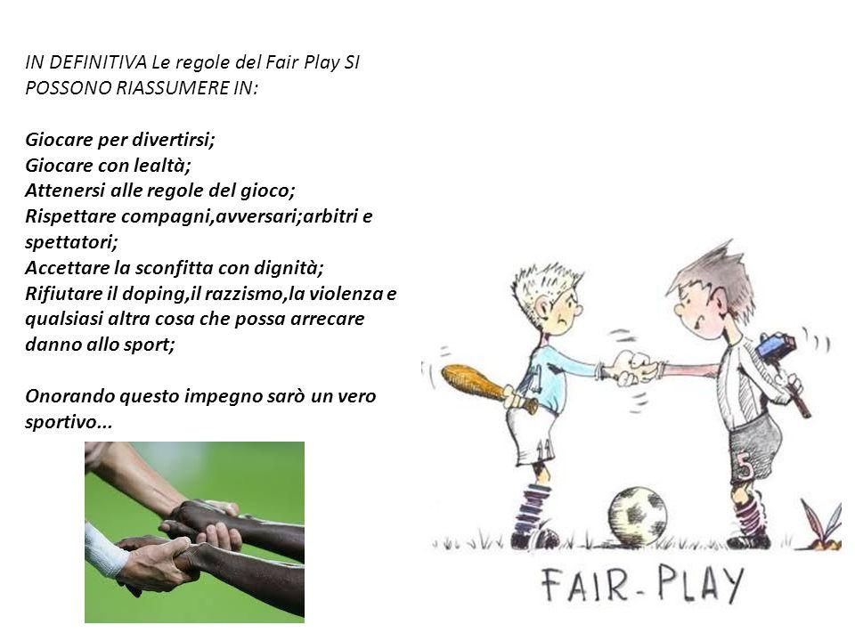 IN DEFINITIVA Le regole del Fair Play SI POSSONO RIASSUMERE IN: Giocare per divertirsi; Giocare con lealtà; Attenersi alle regole del gioco; Rispettar