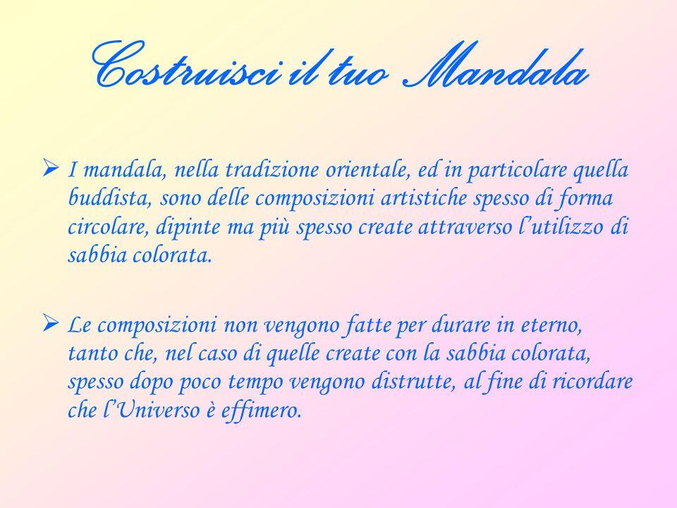 Costruisci il tuo Mandala  I mandala costituiscono uno strumento per la meditazione: meditando sulla composizione, infatti, si tenderebbe ad addentrarsi sempre di più all'interno di noi stessi e, contemporaneamente, ad espandersi fino a comprendere tutto il Creato.