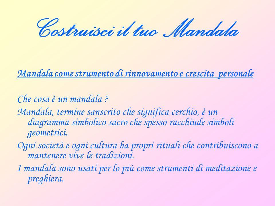 Costruisci il tuo Mandala Il mandala è un supporto, oltre che per la preghiera, per la crescita personale, il rilassamento, l'autorealizzazione, per agevolare la soluzione di stati emotivi problematici … il cambiamento inteso come guardare con occhi nuovi .