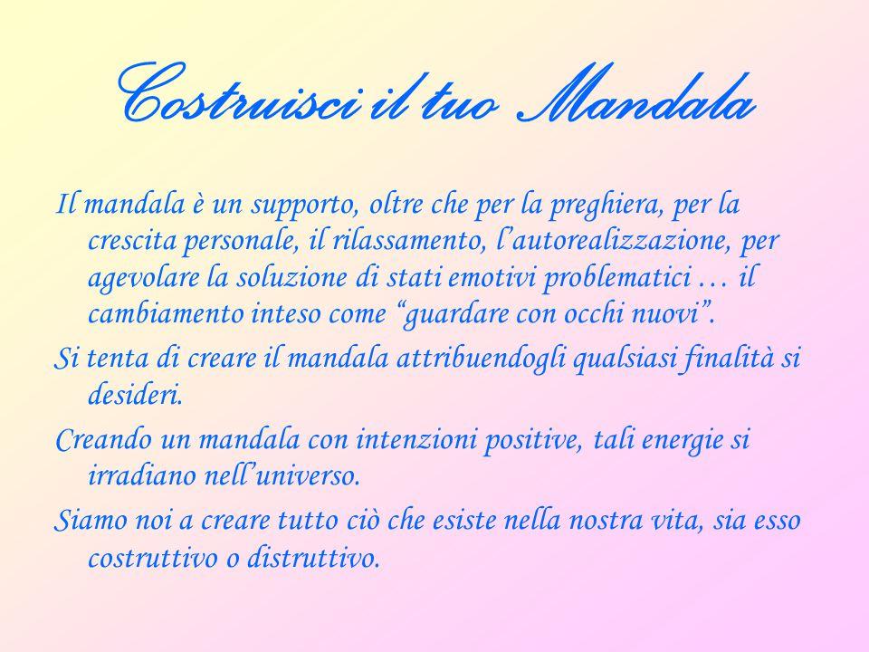 Costruisci il tuo Mandala Il mandala è un supporto, oltre che per la preghiera, per la crescita personale, il rilassamento, l'autorealizzazione, per a