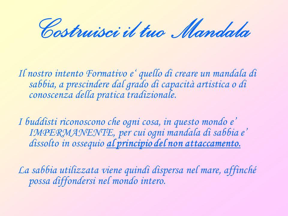 Costruisci il tuo Mandala La creazione del nostro mandala comprende cinque fasi:  PREPARAZIONE  MEDITAZIONE  COSTRUZIONE  DISTRUZIONE  SPARGIMENTO DELLA SABBIA NELL'ACQUA