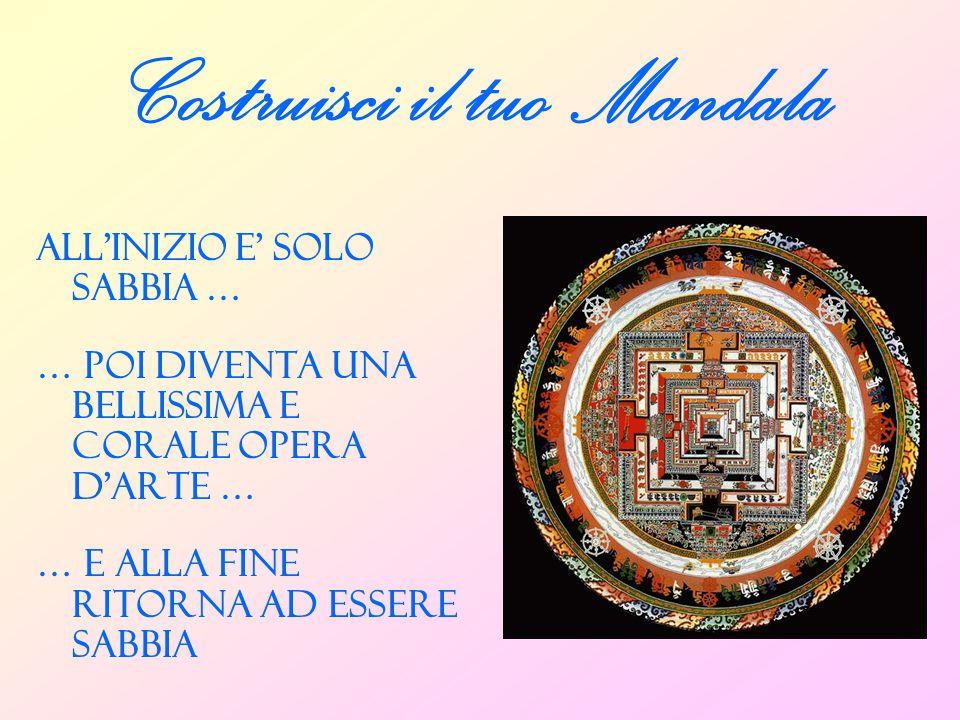 Costruisci il tuo Mandala ALL'INIZIO E' SOLO SABBIA … … POI DIVENTA UNA BELLISSIMA E CORALE OPERA D'ARTE … … E ALLA FINE RITORNA AD ESSERE SABBIA