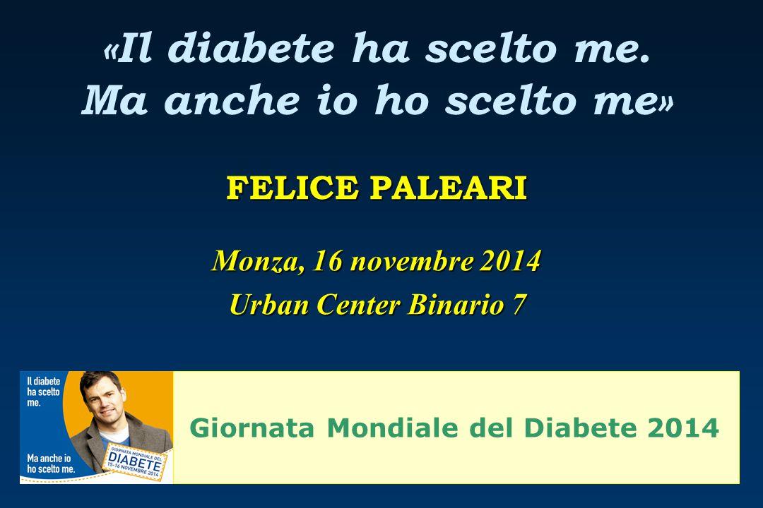 «Il diabete ha scelto me. Ma anche io ho scelto me» FELICE PALEARI Monza, 16 novembre 2014 Urban Center Binario 7 Giornata Mondiale del Diabete 2014
