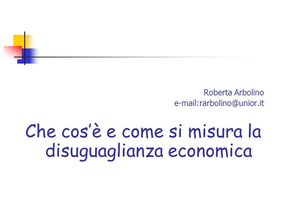 Roberta Arbolino e-mail:rarbolino@unior.it Che cos'è e come si misura la disuguaglianza economica