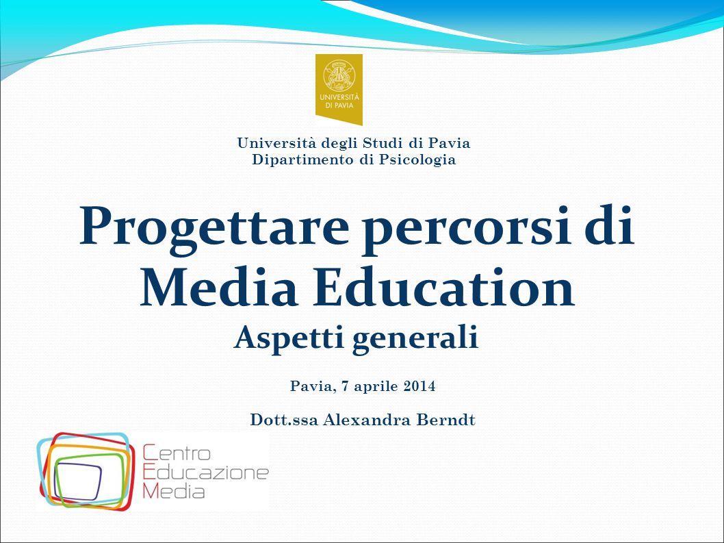 Pavia, 7 aprile 2014 Dott.ssa Alexandra Berndt Progettare percorsi di Media Education Aspetti generali Università degli Studi di Pavia Dipartimento di