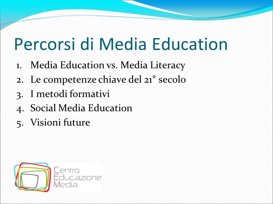 Percorsi di Media Education 1.Media Education vs. Media Literacy 2.Le competenze chiave del 21° secolo 3.I metodi formativi 4.Social Media Education 5