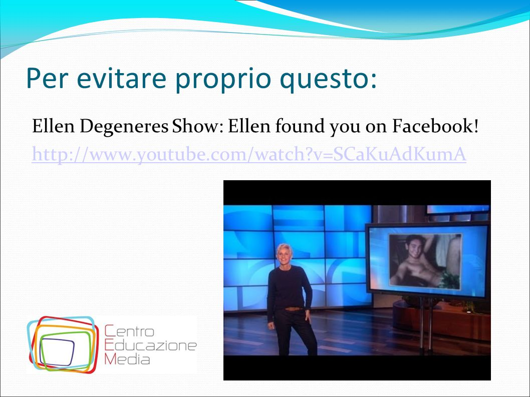Per evitare proprio questo: Ellen Degeneres Show: Ellen found you on Facebook.