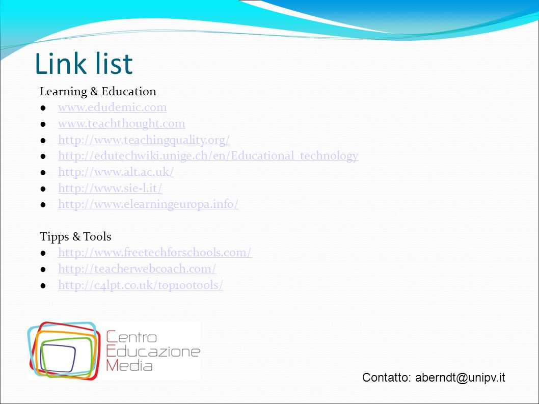 Link list Learning & Education www.edudemic.com www.teachthought.com http://www.teachingquality.org/ http://edutechwiki.unige.ch/en/Educational_technology http://www.alt.ac.uk/ http://www.sie-l.it/ http://www.elearningeuropa.info/ Tipps & Tools http://www.freetechforschools.com/ http://teacherwebcoach.com/ http://c4lpt.co.uk/top100tools/ Contatto: aberndt@unipv.it