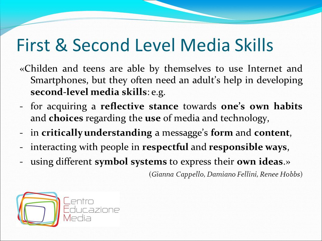 First & Second Level Media Skills «Childen and teens are able by themselves to use Internet and Smartphones, but they often need an adult's help in de