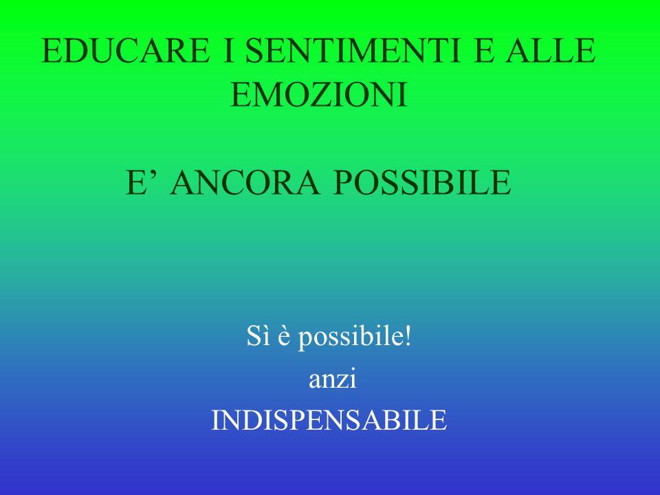 EDUCARE I SENTIMENTI E ALLE EMOZIONI E' ANCORA POSSIBILE Sì è possibile! anzi INDISPENSABILE