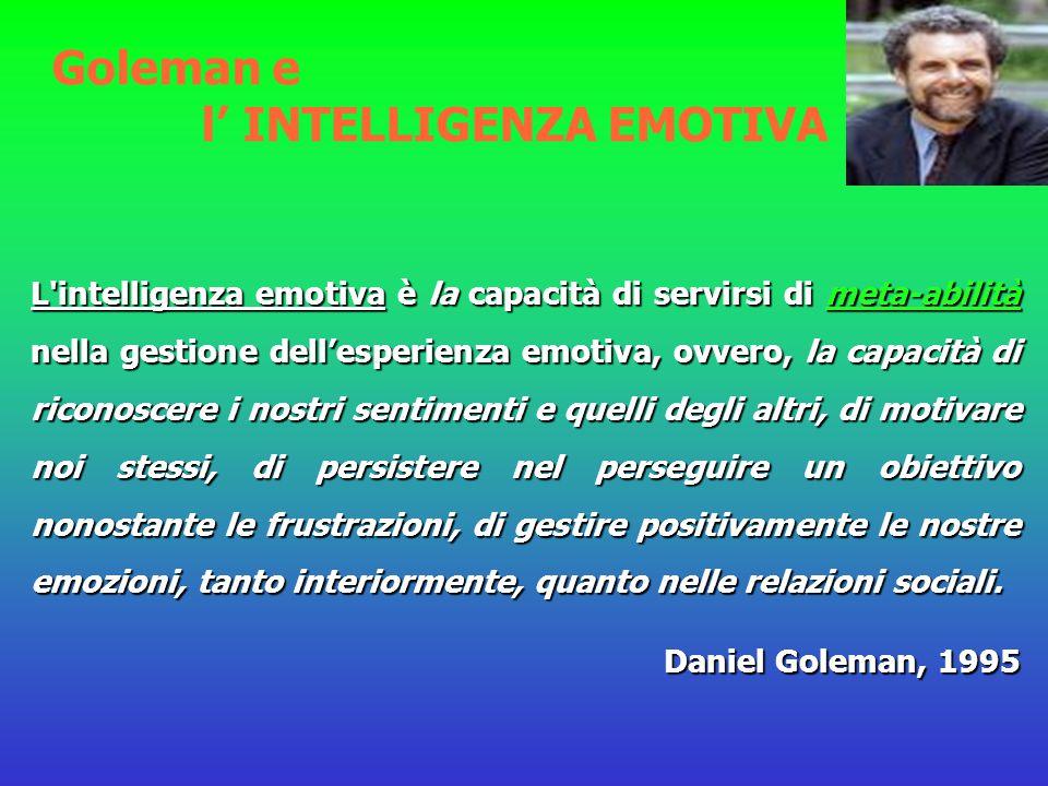 Goleman e l' INTELLIGENZA EMOTIVA L intelligenza emotiva è la capacità di servirsi di meta-abilità nella gestione dell'esperienza emotiva, ovvero, la capacità di riconoscere i nostri sentimenti e quelli degli altri, di motivare noi stessi, di persistere nel perseguire un obiettivo nonostante le frustrazioni, di gestire positivamente le nostre emozioni, tanto interiormente, quanto nelle relazioni sociali.