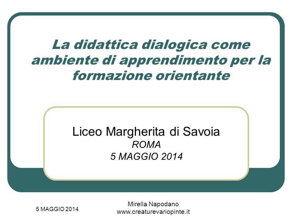 5 MAGGIO 2014 Mirella Napodano www.creaturevariopinte.it La didattica dialogica come ambiente di apprendimento per la formazione orientante Liceo Marg