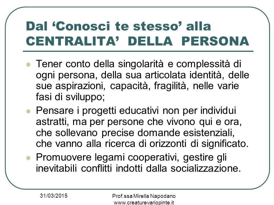 31/03/2015 Prof.ssa Mirella Napodano www.creaturevariopinte.it Dal 'Conosci te stesso' alla CENTRALITA' DELLA PERSONA Tener conto della singolarità e