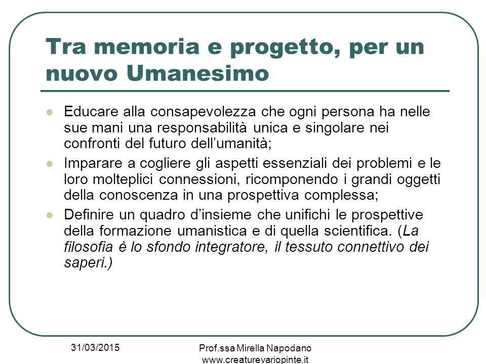 31/03/2015 Prof.ssa Mirella Napodano www.creaturevariopinte.it Tra memoria e progetto, per un nuovo Umanesimo Educare alla consapevolezza che ogni per