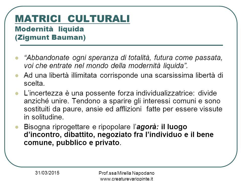 """31/03/2015 Prof.ssa Mirella Napodano www.creaturevariopinte.it MATRICI CULTURALI Modernità liquida (Zigmunt Bauman) """"Abbandonate ogni speranza di tota"""