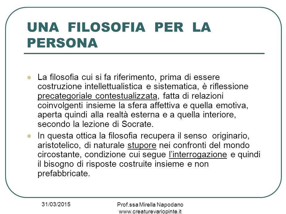 31/03/2015 Prof.ssa Mirella Napodano www.creaturevariopinte.it UNA FILOSOFIA PER LA PERSONA La filosofia cui si fa riferimento, prima di essere costru