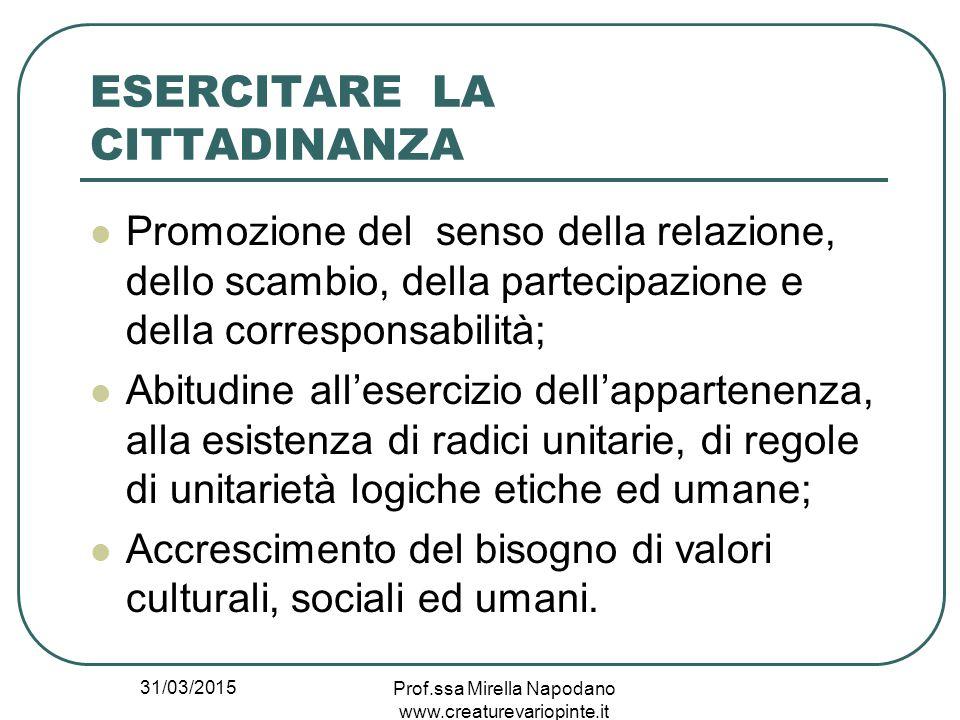 31/03/2015 Prof.ssa Mirella Napodano www.creaturevariopinte.it ESERCITARE LA CITTADINANZA Promozione del senso della relazione, dello scambio, della p