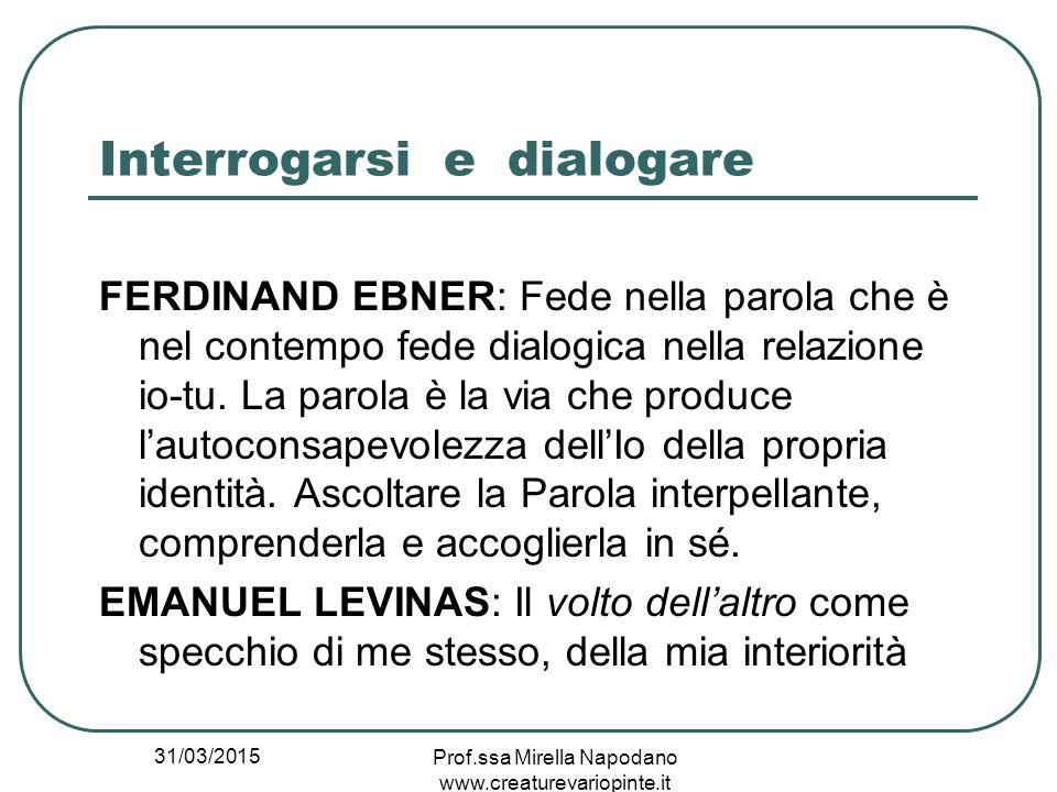 31/03/2015 Prof.ssa Mirella Napodano www.creaturevariopinte.it Interrogarsi e dialogare FERDINAND EBNER: Fede nella parola che è nel contempo fede dia