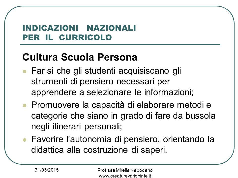 31/03/2015 Prof.ssa Mirella Napodano www.creaturevariopinte.it INDICAZIONI NAZIONALI PER IL CURRICOLO Cultura Scuola Persona Far sì che gli studenti a