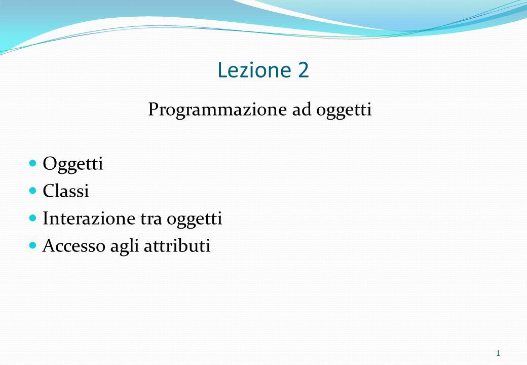 Lezione 2 Programmazione ad oggetti Oggetti Classi Interazione tra oggetti Accesso agli attributi 1