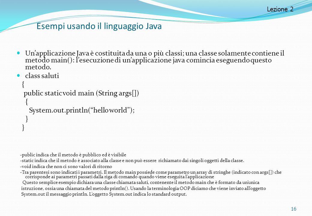 Esempi usando il linguaggio Java Un'applicazione Java è costituita da una o più classi; una classe solamente contiene il metodo main(): l'esecuzione d