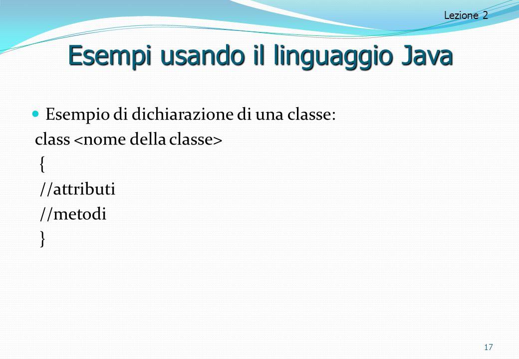Esempio di dichiarazione di una classe: class { //attributi //metodi } 17 Lezione 2 Esempi usando il linguaggio Java