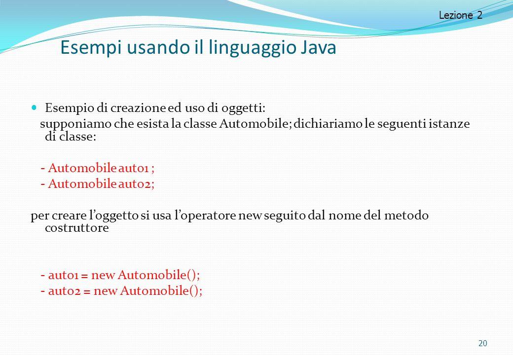 Esempi usando il linguaggio Java Esempio di creazione ed uso di oggetti: supponiamo che esista la classe Automobile; dichiariamo le seguenti istanze d