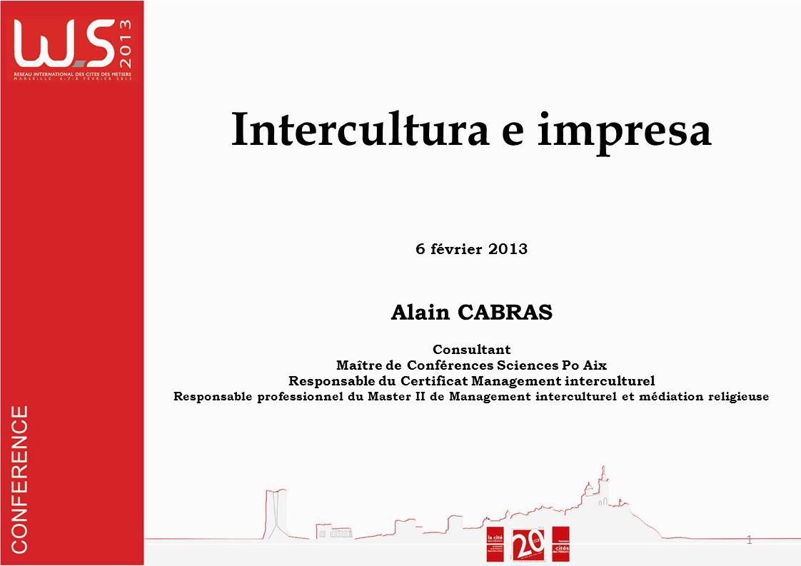 1 Intercultura e impresa 6 février 2013 Alain CABRAS Consultant Maître de Conférences Sciences Po Aix Responsable du Certificat Management interculturel Responsable professionnel du Master II de Management interculturel et médiation religieuse